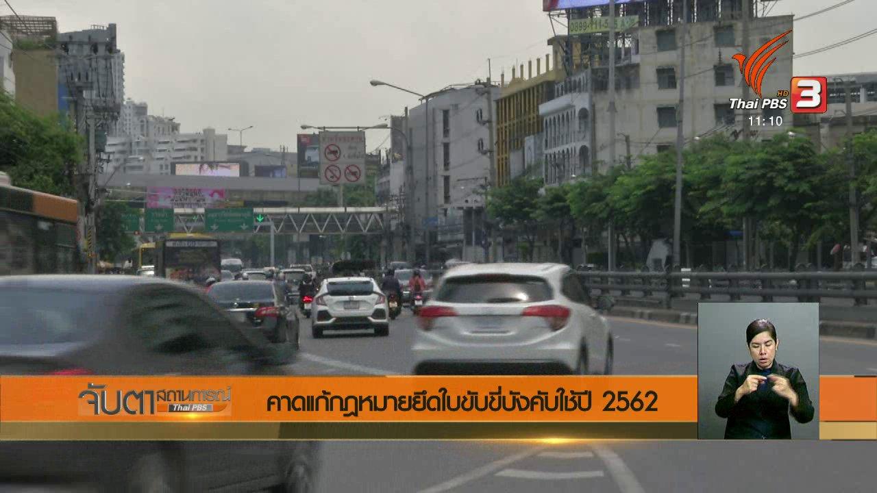 จับตาสถานการณ์ - คาดแก้กฎหมายยึดใบขับขี่บังคับใช้ปี 2562