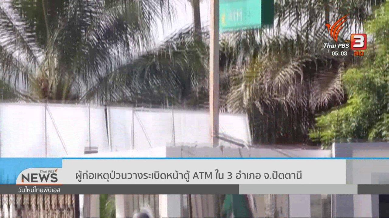 วันใหม่  ไทยพีบีเอส - ผู้ก่อเหตุป่วนวางระเบิดหน้าตู้ atm ใน 3 อำเภอ จ.ปัตตานี
