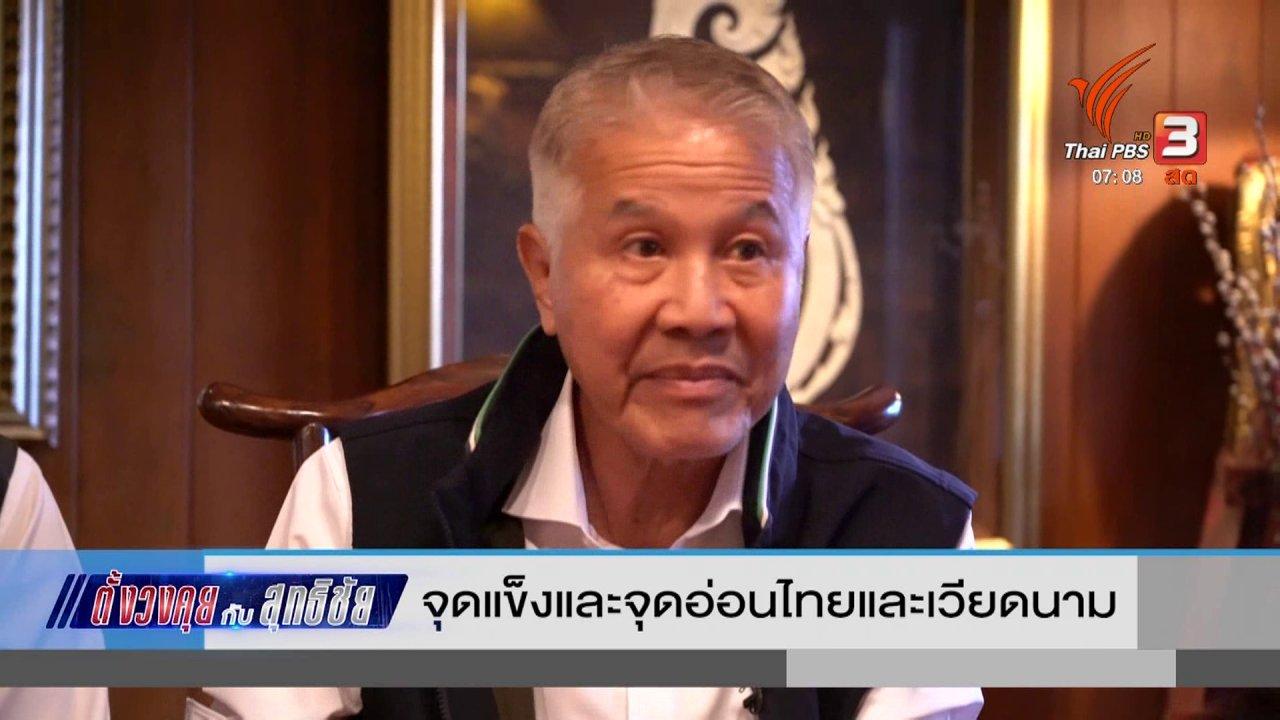วันใหม่  ไทยพีบีเอส - ตั้งวงคุยกับสุทธิชัย : จุดแข็งและจุดอ่อนไทยและเวียดนาม