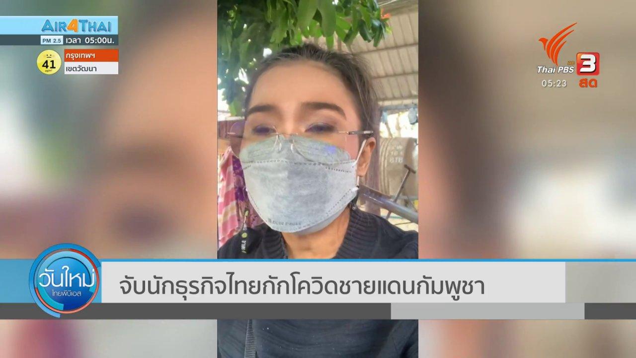 วันใหม่  ไทยพีบีเอส - จับนักธุรกิจไทยกักโควิดชายแดนกัมพูชา