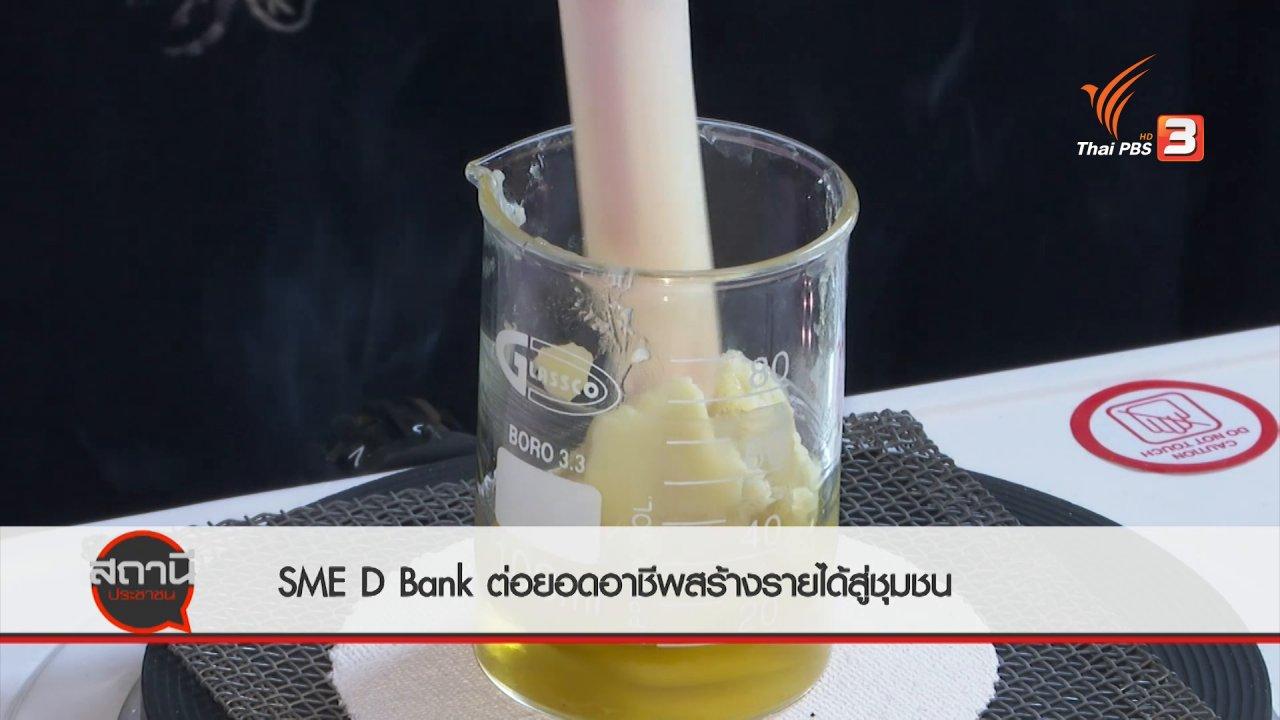 สถานีประชาชน - สถานีร้องเรียน : SME D Bank ส่งเสริมผู้ประกอบการต่อยอดอาชีพสร้างรายได้สู่ชุมชน